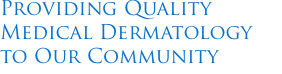 Providing Quality  Medical Dermatology to Our Community